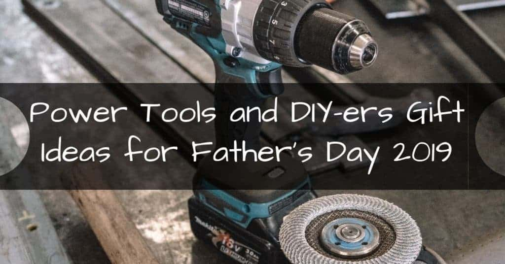 Power Tools and DIY-ers Gift Ideas for Father's Day 2019