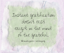 Instant gratification doesn't exist except in the mind of the grateful.