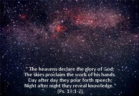 The heavens declare the glory of God. Psalm 19