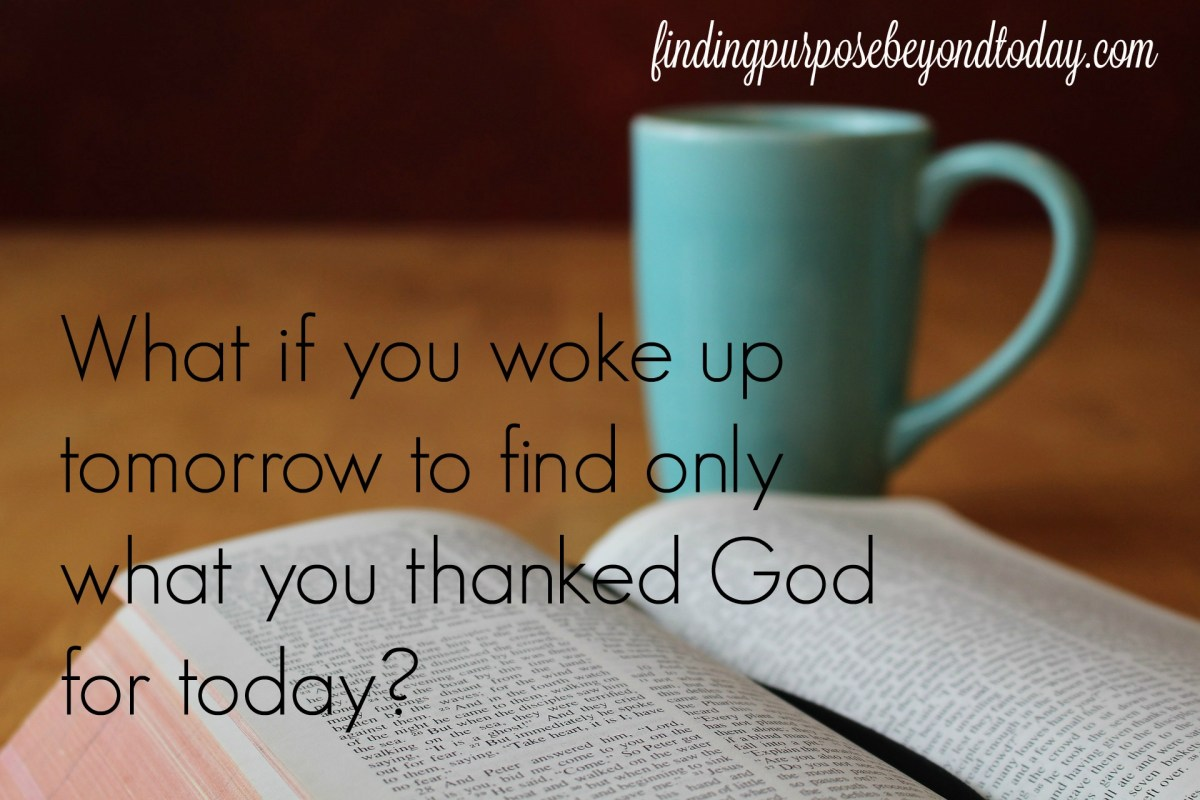 What if You Woke Up Tomorrow Only to What You Thanked God for Today?