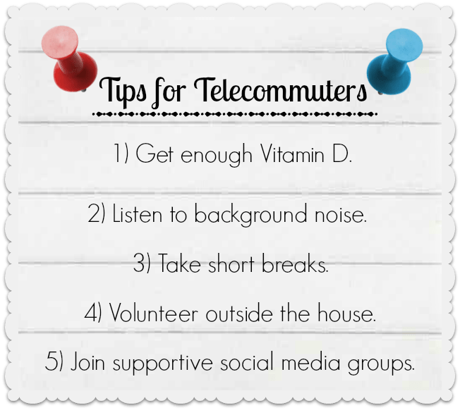 Tips for Telecommuters: Get enough vitamin D, Listen to background noise, Take short breaks, Volunteer outside the house, Join supportive social media groups.