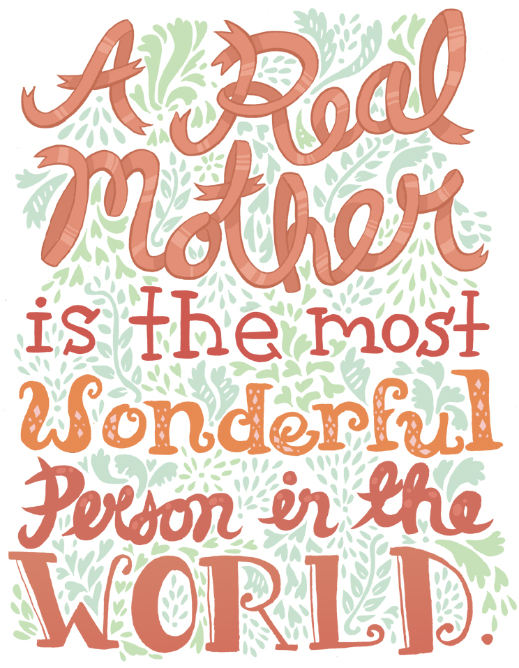 A real mother is the most wonderful person in the world.