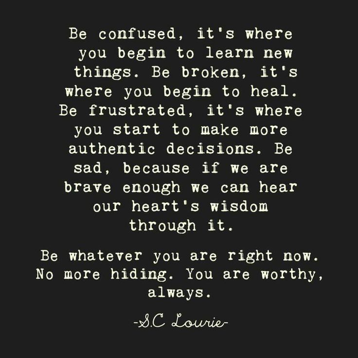 Be confused, it's where you begin to learn new things. Be broken, it's where you begin to heal. Be frustrated, it's where you start to make more authentic decisions. Be sad, because if we are brave enough we can hear our heart's wisdom through it. Be whatever you are right now. No more hiding. You are worthy, always. - S.C Lourie