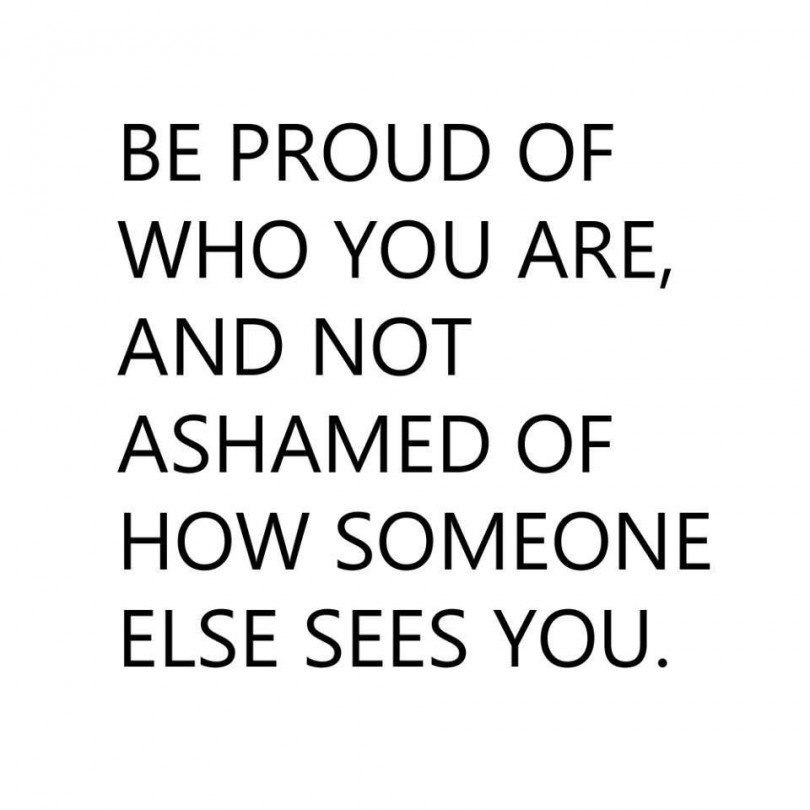 Be proud of who you are, and not ashamed of how someone else sees you.