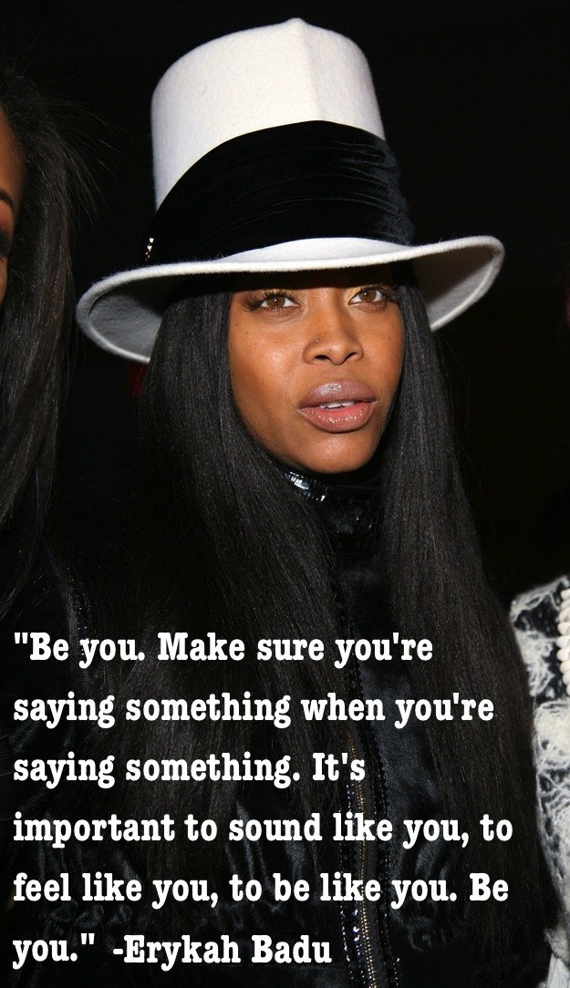 Be you. Make sure you're saying something when you're saying something. It's important to sound like you, to feel like you, to be like you. Be you. - Erykah Badu