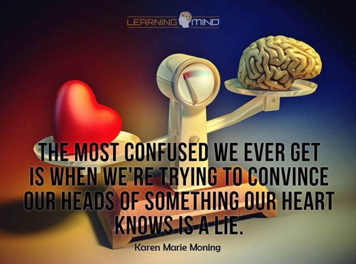 The most confused we ever get is when we're trying to convince our heads of something our heart knows is a lie. - Karen Marie Moning