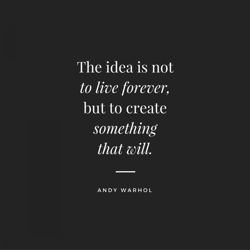 The idea is not to live forever, but to create something that will. - Andy Warhol