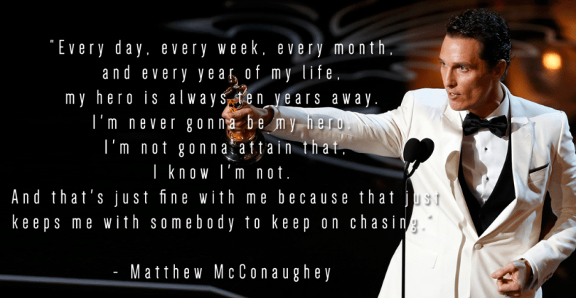 Every day, every week, every month, and every year of my life, my hero is always ten years away. I'm never gonna be my hero. I'm not gonna attain that, I know I'm not. And that's just fine with me because that keeps me with somebody to keep on chasing. - Matthew McConaughey