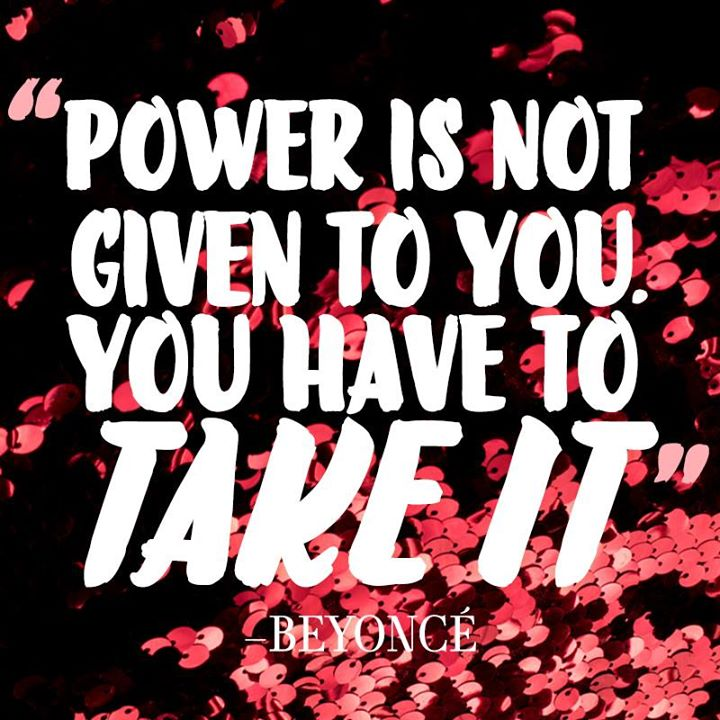 Power is not given to you. You have to take it. - Beyoncé