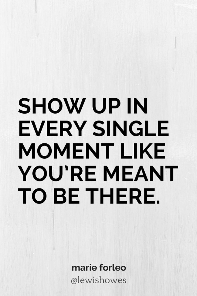Show up every single moment like you're meant to be there.