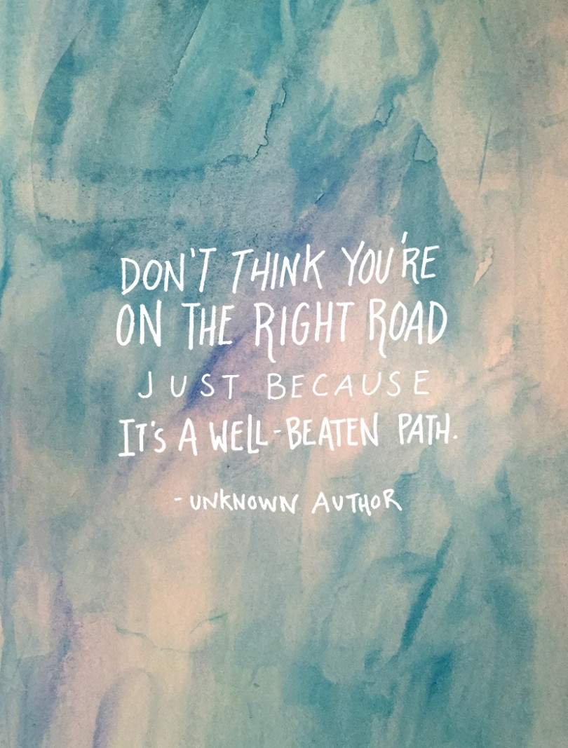Don't think you're on the right road just because it's a well beaten path.