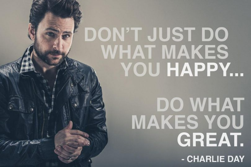 Don't just do what makes you happy... do what makes you great. - Charlie Day