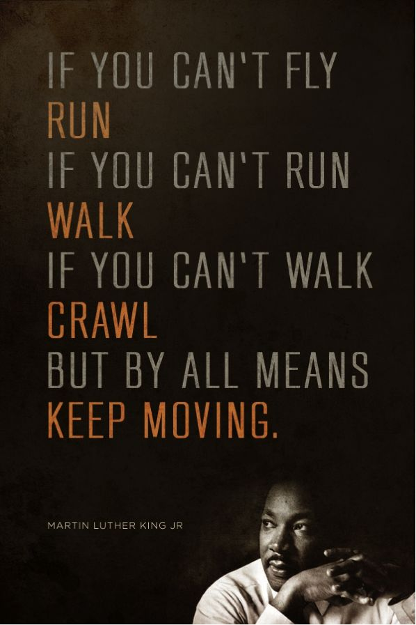 If you can't fly, run. If you can't run, walk. If you can't walk, crawl. But by all means keep moving. - Martin Luther King Jr