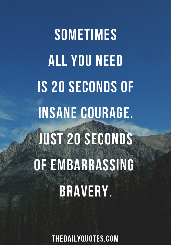 Sometimes all you need is 20 seconds of insane courage. Just 20 seconds of embarrassing bravery.
