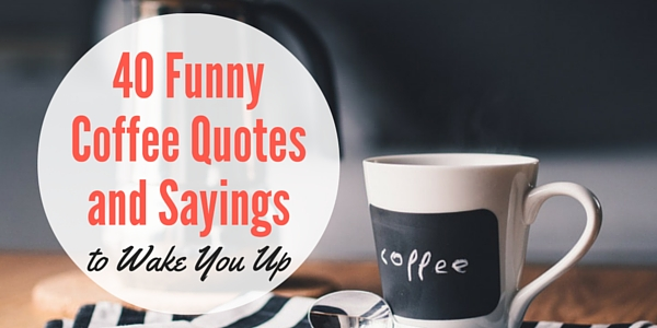 40 Funny Coffee Quotes And Sayings To Wake You Up Word Porn Quotes