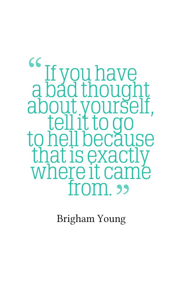 If you have a bad thought about yourself, tell it to go to hell because that is exactly where it came from. – Brigham Young
