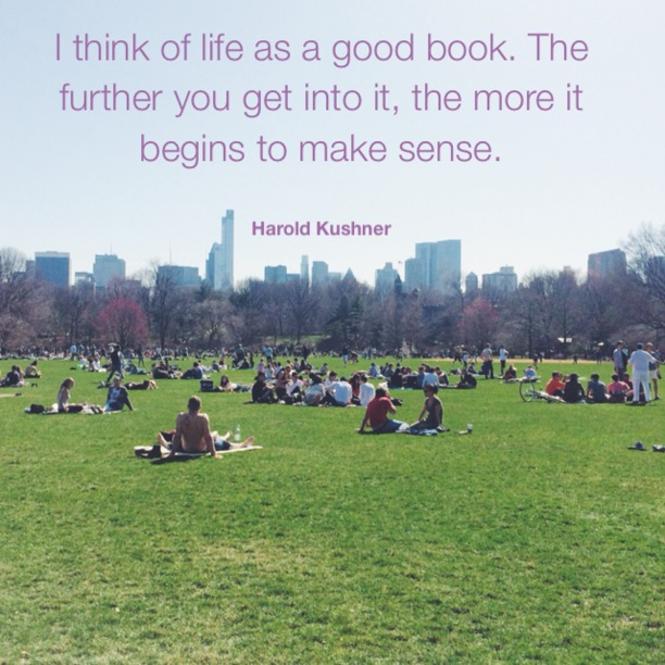 I think of life as a good book. The further you get into it, the more it begins to make sense. - Harold Kushner
