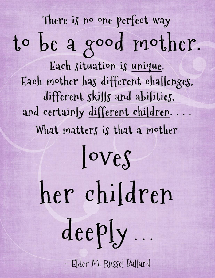 There is no one perfect way to be a good mother. Each situation is unique. Each mother has different challenges, different skills and abilities, and certainly different children. What matters is that a mother loves her children deeply. - Elder M. Russell Ballard