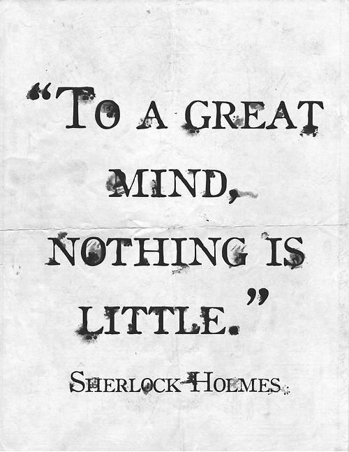 To a great mind, nothing is little. - Sherlock Holmes
