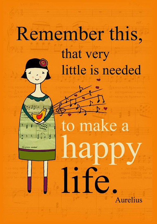 Remember this, that very little is needed to make a happy life. - Aurelius