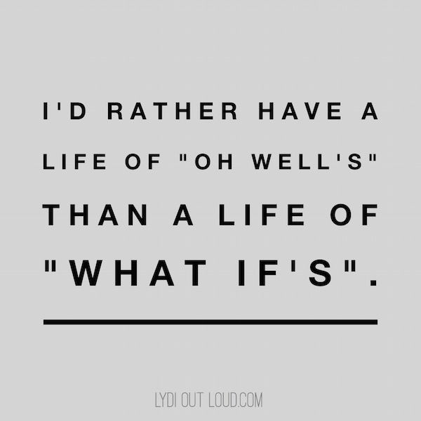 """I'd rather have a life of """"oh well's"""" than a life of """"what if's""""."""