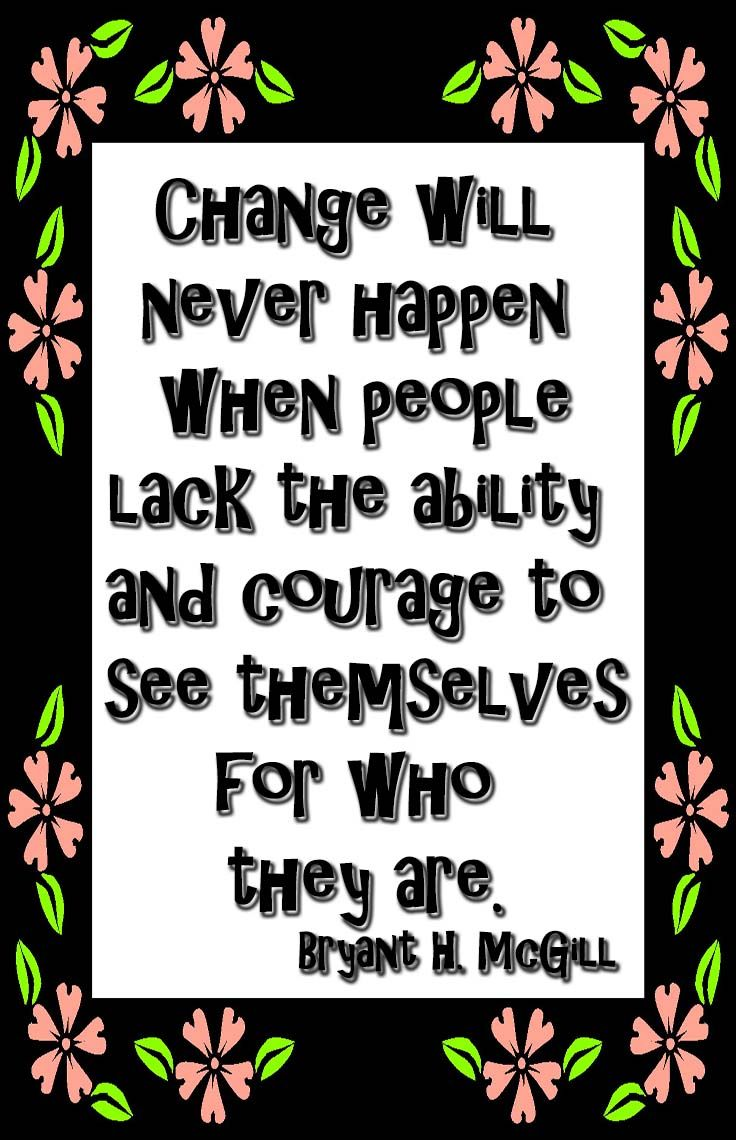 Change will never happen when people lack the ability and courage to see themselves for who they are. - Bryant H. McGill