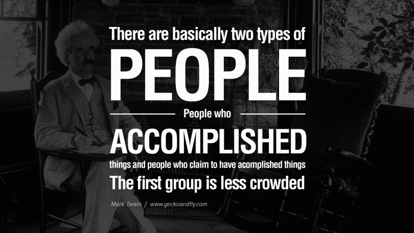 There are basically two types of people. People who accomplished things and people who claim to have accomplished things. The first group is less crowded. - Mark Twain