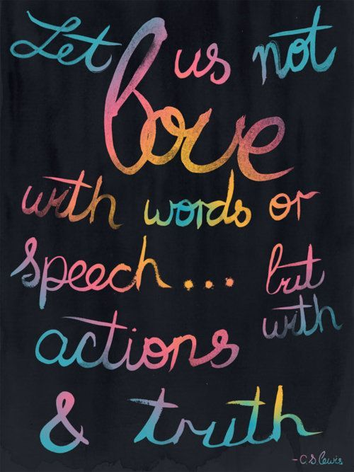 Let us not love with words or speech... but with actions & truth. - C.S. Lewis
