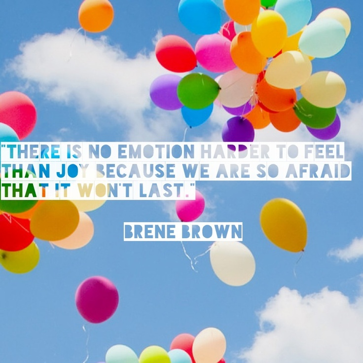 There is no emotion harder to feel than joy because we are so afraid that it won't last. - Brené Brown