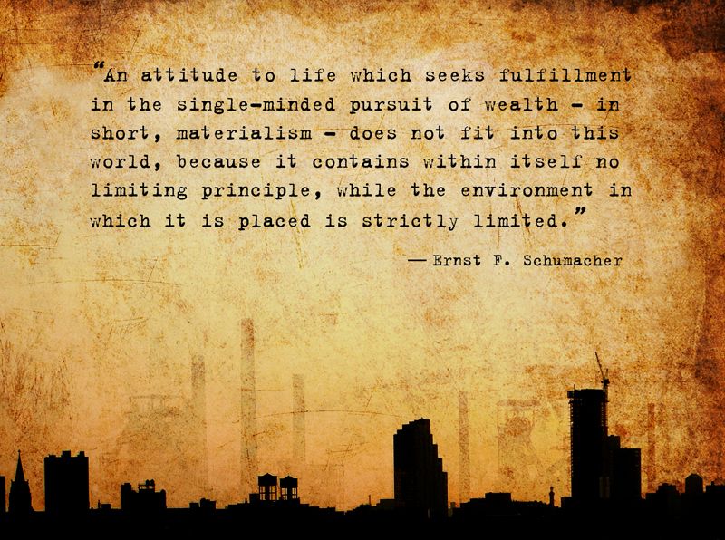 An attitude to life which seeks fulfillment in the single-minded pursuit of wealth - in short, materialism - does not fit into this world, because it contains within itself no limiting principle, while the environment in which it is placed is strictly limited. - Ernst F. Schumacher