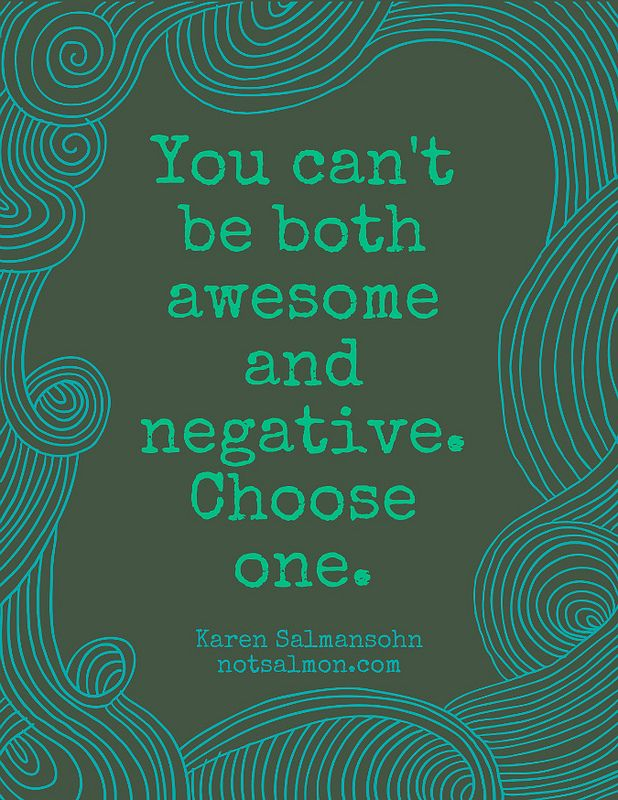 You can't be both awesome and negative. Choose one. - Karen Salmansohn
