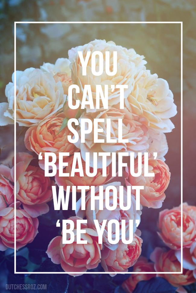 You can't spell 'beautiful' without 'be you'.