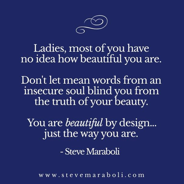 Ladies, most of you have no idea how beautiful you are. Don't let mean words from an insecure soul blind you from the truth of your beauty. You are beautiful by design... just the way you are. - Steve Maraboli