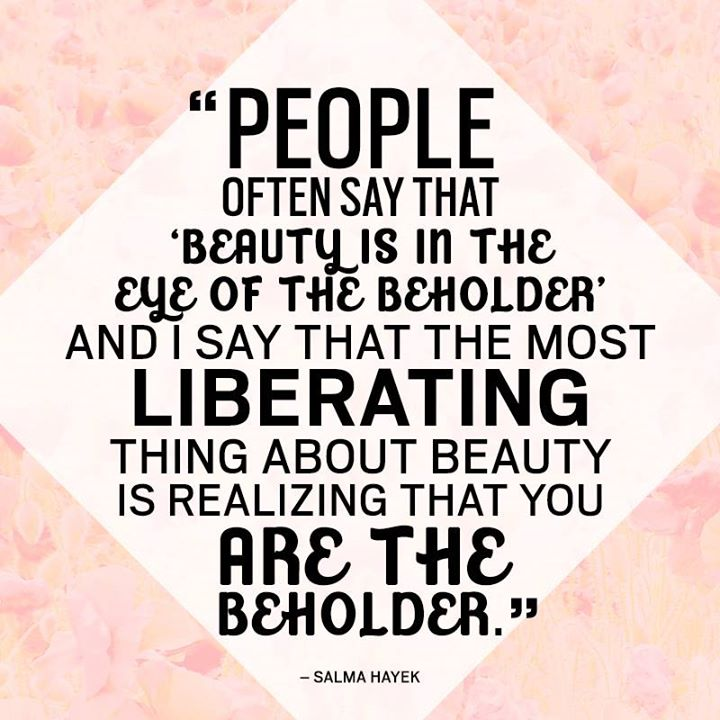 People often say that 'beauty is in the eye of the beholder' and I say that the most liberating thing about beauty is realizing that you are the beholder. - Salma Hayek