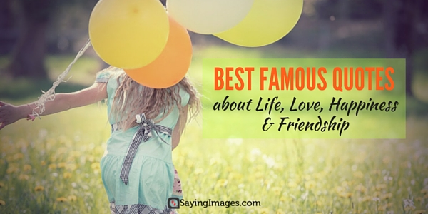 Best Famous Quotes About Life Love Happiness Friendship Word