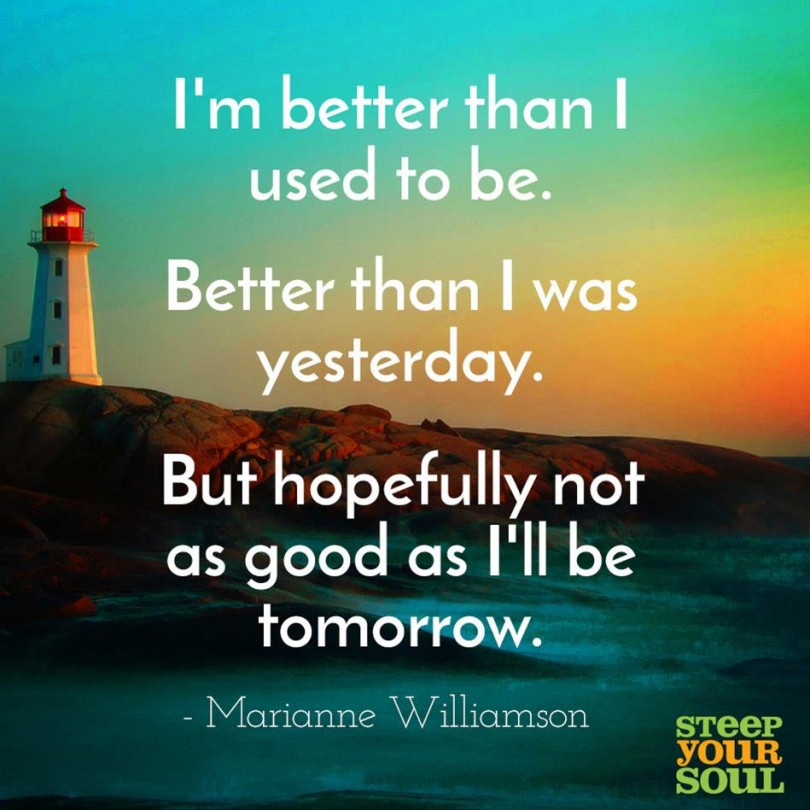 I'm better than I used to be. Better than I was yesterday. But hopefully not as good as I'll be tomorrow. - Marianne Williamson