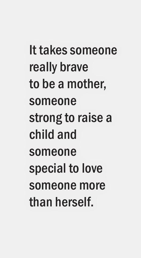 It takes someone really brave to be a mother, someone strong to raise a child and someone special to love someone more than herself.