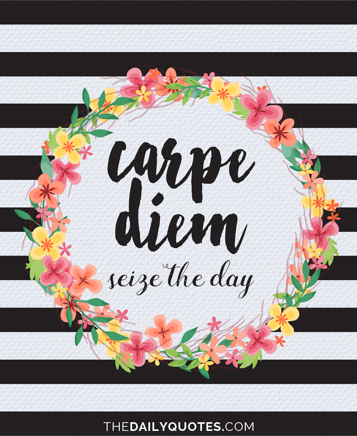 Carpe diem. Seize the day.