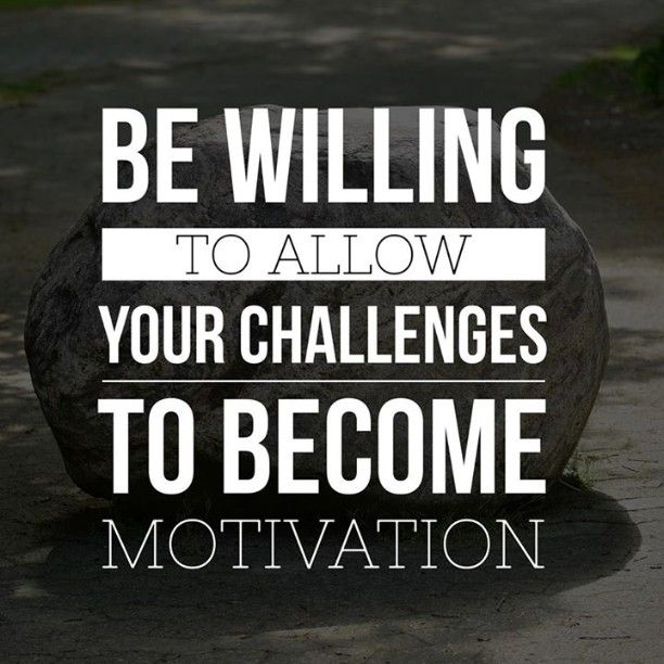 Be willing to allow your challenges to become your motivation.