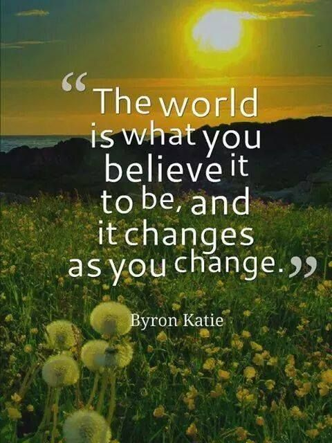The world is what you believe it to be, and it changes as you change. - Byron Katie