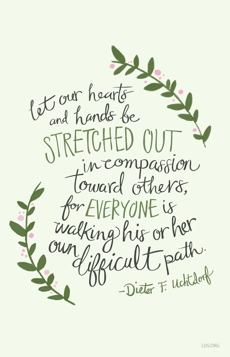 Let our hearts and hands be stretched out in compassion toward others, for everyone is walking his or her own difficult path. - Dieter F. Uchtdorf