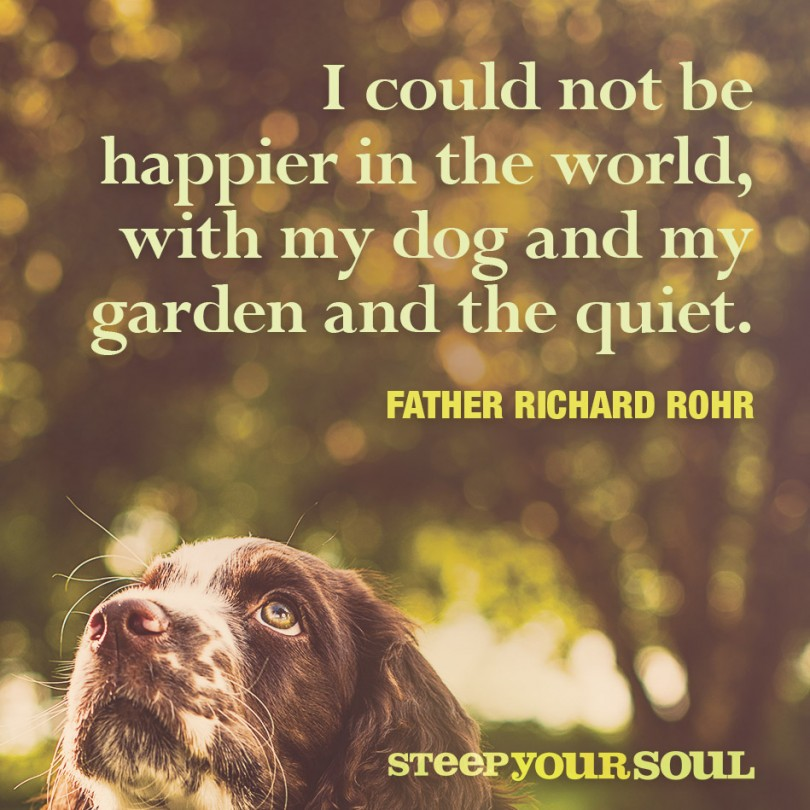 I could not be happier in the world, with my dog and my garden and the quiet. - Father Richard Rohr