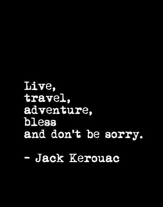 Live, travel, adventure, bless and don't be sorry. - Jack Kerouac