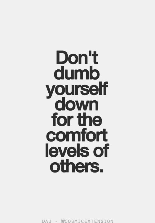 Don't dumb yourself down for the comfort levels of others.