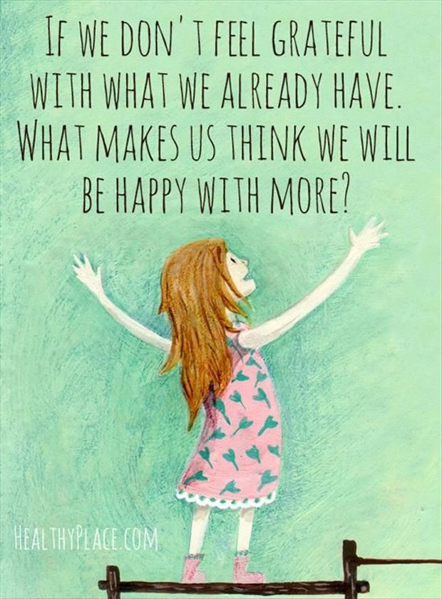 If we don't feel grateful with what we already have, what makes us think we will be happy with more?