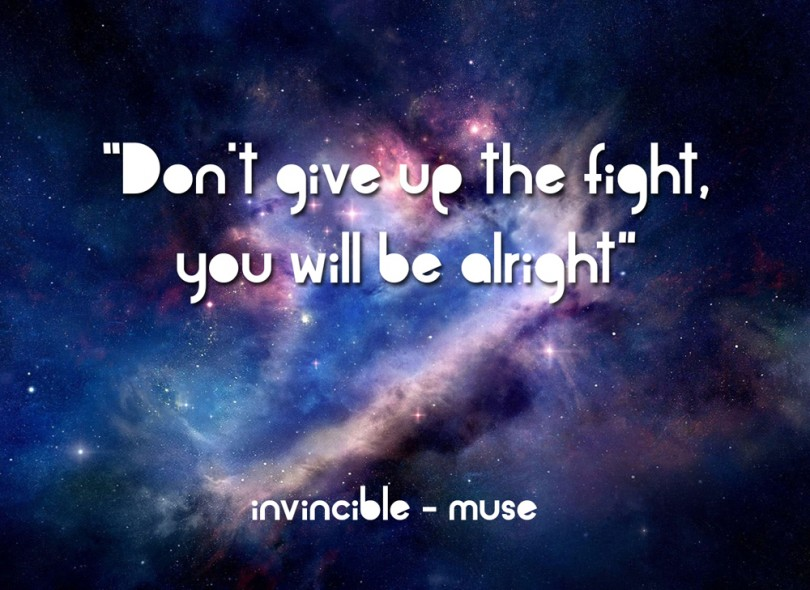 Don't give up the fight, you will be alright. - Invincible / Muse