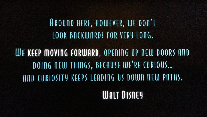 Around here, however, we don't look backwards for very long. We keep moving forward, opening up new doors and doing new things, because we're curious...and curiosity keeps leading us down new paths. - Walt Disney