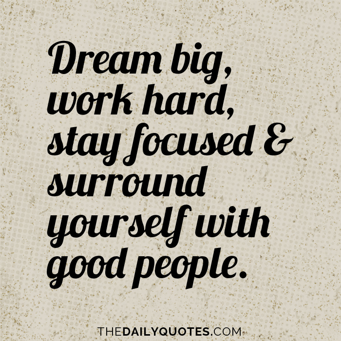 Dream big, work hard, stay focused & surround yourself with good people.