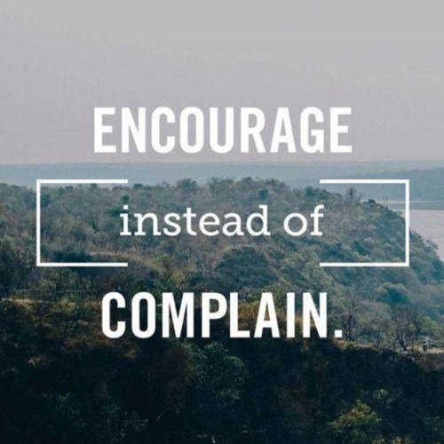 Encourage instead of complain.