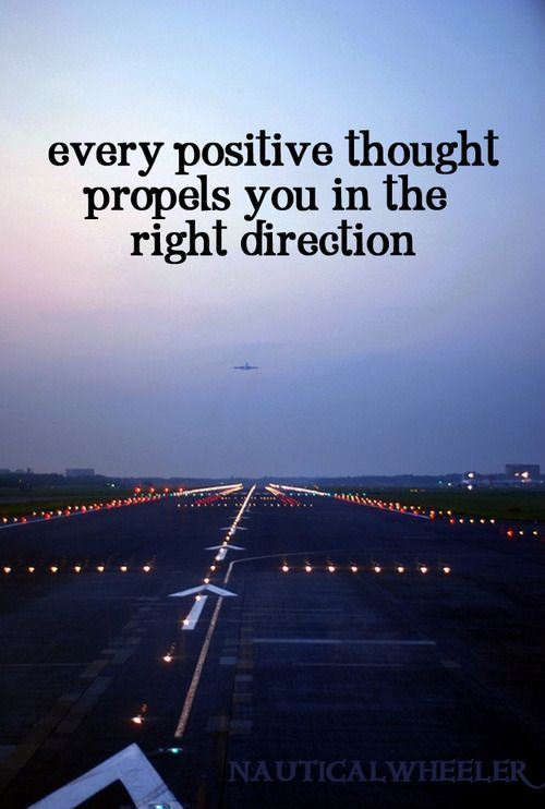 Every positive thought propels you in the right direction.